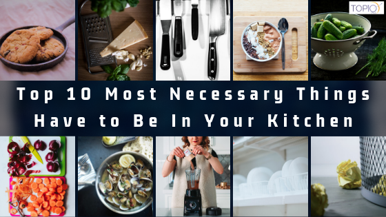 Top 10 Most Necessary Things Have to Be In Your Kitchen